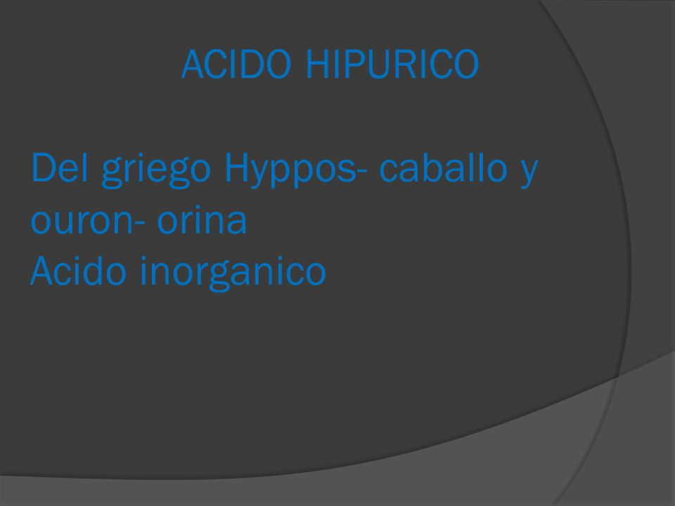 ACIDO HIPURICO Del griego Hyppos- caballo y ouron- orina Acido inorganico
