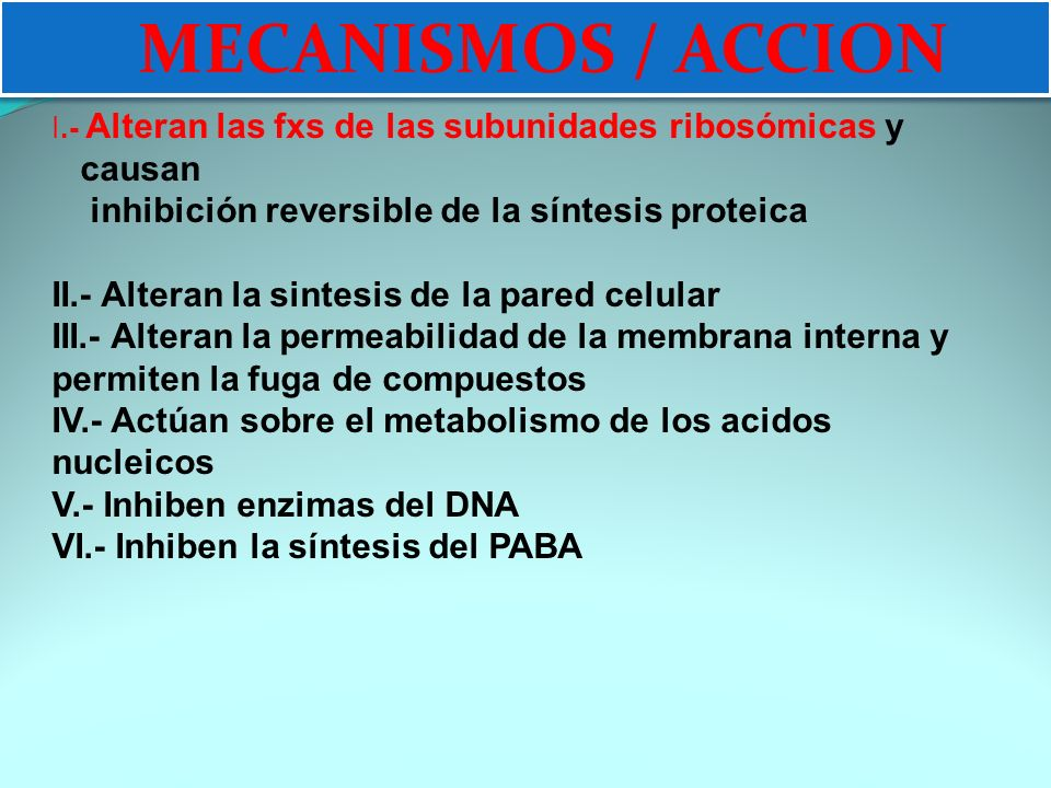 MECANISMOS DE ACCION I.- Alteran las fxs de las subunidades ribosómicas y causan inhibición reversible de la síntesis proteica II.- Alteran la sintesis de la pared celular III.- Alteran la permeabilidad de la membrana interna y permiten la fuga de compuestos IV.- Actúan sobre el metabolismo de los acidos nucleicos V.- Inhiben enzimas del DNA VI.- Inhiben la síntesis del PABA MECANISMOS / ACCION