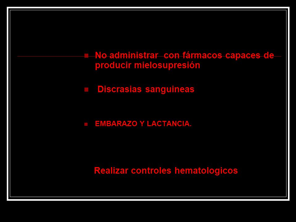 No administrar con fármacos capaces de producir mielosupresión Discrasias sanguineas EMBARAZO Y LACTANCIA. Realizar controles hematologicos