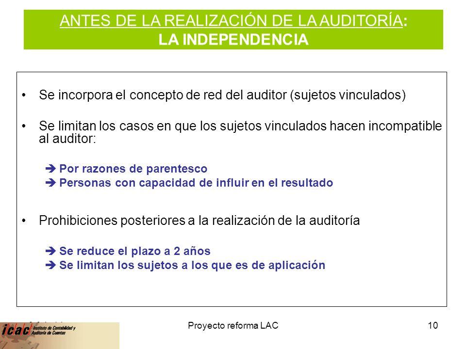6-feb-14Proyecto reforma LAC10 Se incorpora el concepto de red del auditor (sujetos vinculados) Se limitan los casos en que los sujetos vinculados hacen incompatible al auditor: Por razones de parentesco Personas con capacidad de influir en el resultado Prohibiciones posteriores a la realización de la auditoría Se reduce el plazo a 2 años Se limitan los sujetos a los que es de aplicación ANTES DE LA REALIZACIÓN DE LA AUDITORÍA: LA INDEPENDENCIA