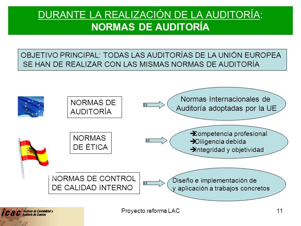 6-feb-14Proyecto reforma LAC11 DURANTE LA REALIZACIÓN DE LA AUDITORÍA: NORMAS DE AUDITORÍA NORMAS DE AUDITORÍA NORMAS DE ÉTICA NORMAS DE CONTROL DE CALIDAD INTERNO OBJETIVO PRINCIPAL: TODAS LAS AUDITORÍAS DE LA UNIÓN EUROPEA SE HAN DE REALIZAR CON LAS MISMAS NORMAS DE AUDITORÍA Normas Internacionales de Auditoría adoptadas por la UE Competencia profesional Diligencia debida Integridad y objetividad Diseño e implementación de y aplicación a trabajos concretos