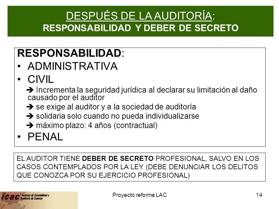 6-feb-14Proyecto reforma LAC14 RESPONSABILIDAD - SECRETO PROFESIONAL RESPONSABILIDAD: ADMINISTRATIVA CIVIL Incrementa la seguridad jurídica al declarar su limitación al daño causado por el auditor se exige al auditor y a la sociedad de auditoría solidaria solo cuando no pueda individualizarse máximo plazo: 4 años (contractual) PENAL EL AUDITOR TIENE DEBER DE SECRETO PROFESIONAL, SALVO EN LOS CASOS CONTEMPLADOS POR LA LEY (DEBE DENUNCIAR LOS DELITOS QUE CONOZCA POR SU EJERCICIO PROFESIONAL) DESPUÉS DE LA AUDITORÍA: RESPONSABILIDAD Y DEBER DE SECRETO