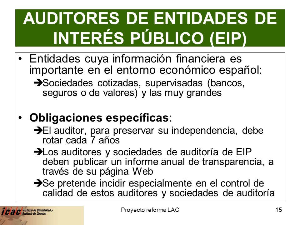 6-feb-14Proyecto reforma LAC15 AUDITORES DE ENTIDADES DE INTERÉS PÚBLICO (EIP) Entidades cuya información financiera es importante en el entorno económico español: Sociedades cotizadas, supervisadas (bancos, seguros o de valores) y las muy grandes Obligaciones específicas: El auditor, para preservar su independencia, debe rotar cada 7 años Los auditores y sociedades de auditoría de EIP deben publicar un informe anual de transparencia, a través de su página Web Se pretende incidir especialmente en el control de calidad de estos auditores y sociedades de auditoría