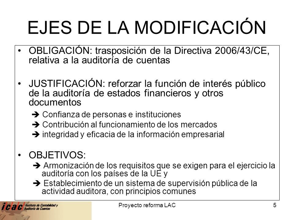 6-feb-14Proyecto reforma LAC5 EJES DE LA MODIFICACIÓN OBLIGACIÓN: trasposición de la Directiva 2006/43/CE, relativa a la auditoría de cuentas JUSTIFICACIÓN: reforzar la función de interés público de la auditoría de estados financieros y otros documentos Confianza de personas e instituciones Contribución al funcionamiento de los mercados integridad y eficacia de la información empresarial OBJETIVOS: Armonización de los requisitos que se exigen para el ejercicio la auditoría con los países de la UE y Establecimiento de un sistema de supervisión pública de la actividad auditora, con principios comunes