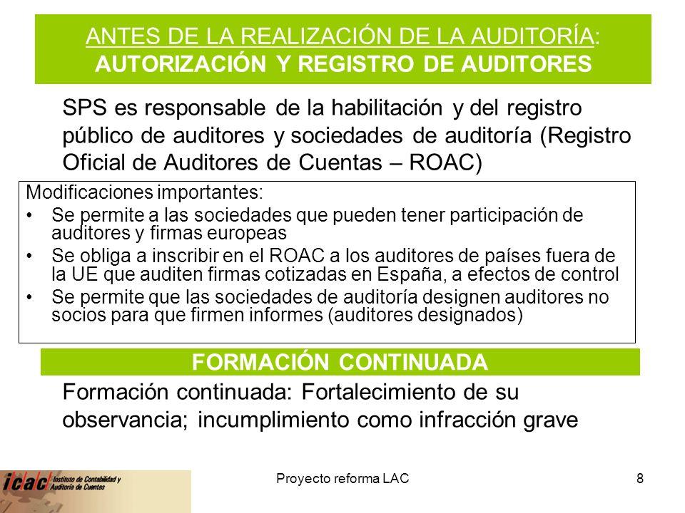 6-feb-14Proyecto reforma LAC8 ANTES DE LA REALIZACIÓN DE LA AUDITORÍA: AUTORIZACIÓN Y REGISTRO DE AUDITORES Modificaciones importantes: Se permite a las sociedades que pueden tener participación de auditores y firmas europeas Se obliga a inscribir en el ROAC a los auditores de países fuera de la UE que auditen firmas cotizadas en España, a efectos de control Se permite que las sociedades de auditoría designen auditores no socios para que firmen informes (auditores designados) SPS es responsable de la habilitación y del registro público de auditores y sociedades de auditoría (Registro Oficial de Auditores de Cuentas – ROAC) Formación continuada: Fortalecimiento de su observancia; incumplimiento como infracción grave FORMACIÓN CONTINUADA
