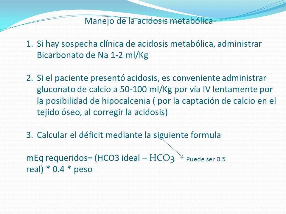 Manejo de la acidosis metabólica 1.Si hay sospecha clínica de acidosis metabólica, administrar Bicarbonato de Na 1-2 ml/Kg 2.Si el paciente presentó a