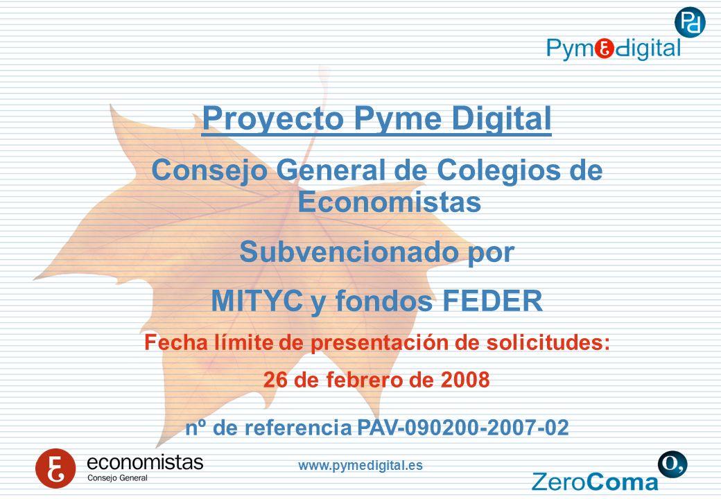 www.pymedigital.es Proyecto Pyme Digital Consejo General de Colegios de Economistas Subvencionado por MITYC y fondos FEDER Fecha límite de presentación de solicitudes: 26 de febrero de 2008 nº de referencia PAV-090200-2007-02