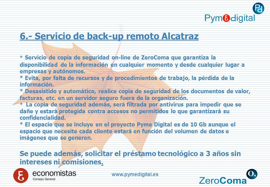 www.pymedigital.es 6.- Servicio de back-up remoto Alcatraz * Servicio de copia de seguridad on-line de ZeroComa que garantiza la disponibilidad de la información en cualquier momento y desde cualquier lugar a empresas y autónomos.