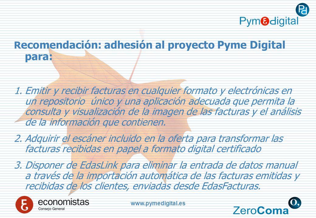www.pymedigital.es R ecomendación: adhesión al proyecto Pyme Digital para: 1.Emitir y recibir facturas en cualquier formato y electrónicas en un repositorio único y una aplicación adecuada que permita la consulta y visualización de la imagen de las facturas y el análisis de la información que contienen.