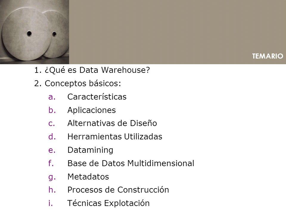 TEMARIO 1. ¿Qué es Data Warehouse? 2. Conceptos básicos: a.Características b.Aplicaciones c.Alternativas de Diseño d.Herramientas Utilizadas e.Datamin