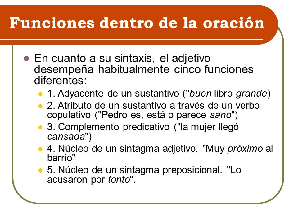 Funciones dentro de la oración En cuanto a su sintaxis, el adjetivo desempeña habitualmente cinco funciones diferentes: 1.