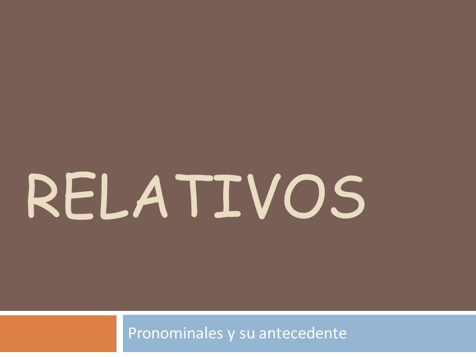 RELATIVOS Pronominales y su antecedente