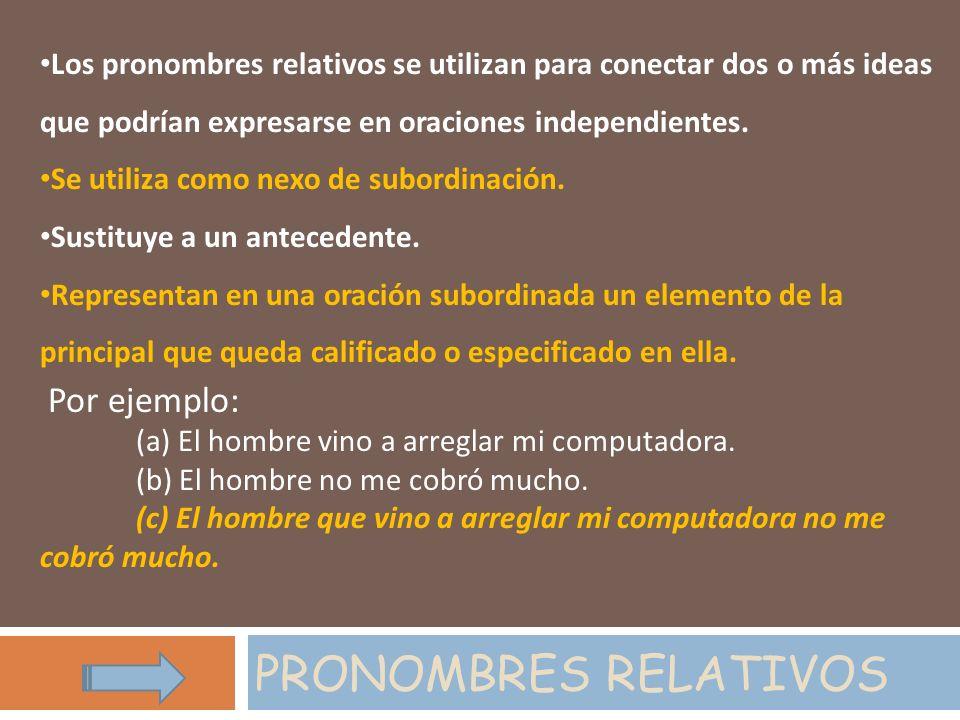PRONOMBRES RELATIVOS Los pronombres relativos se utilizan para conectar dos o más ideas que podrían expresarse en oraciones independientes. Se utiliza