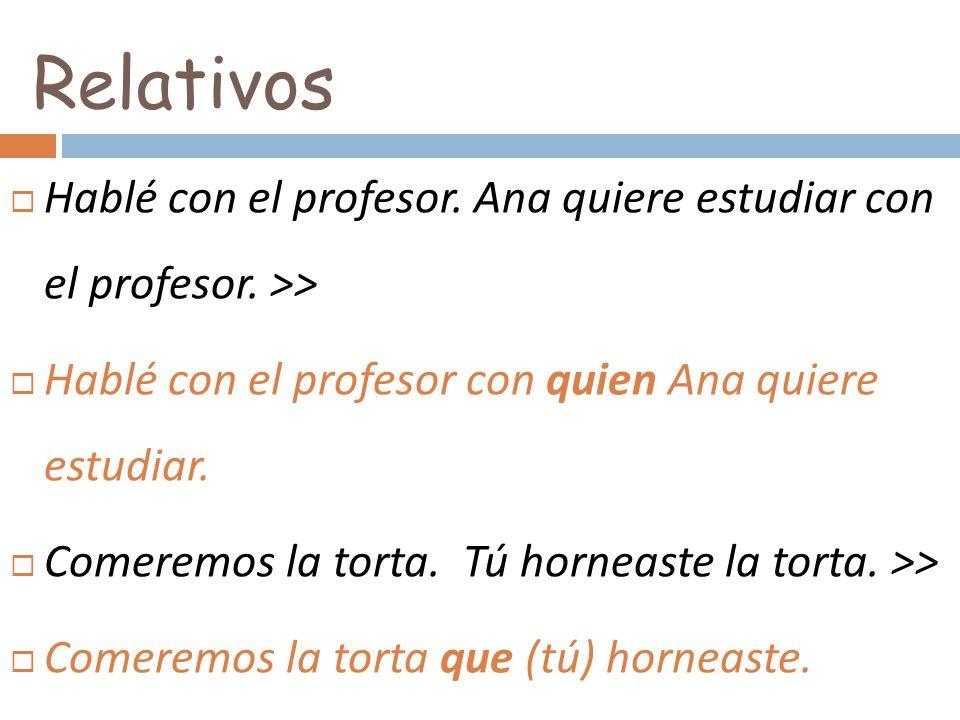 Hablé con el profesor. Ana quiere estudiar con el profesor. >> Hablé con el profesor con quien Ana quiere estudiar. Comeremos la torta. Tú horneaste l