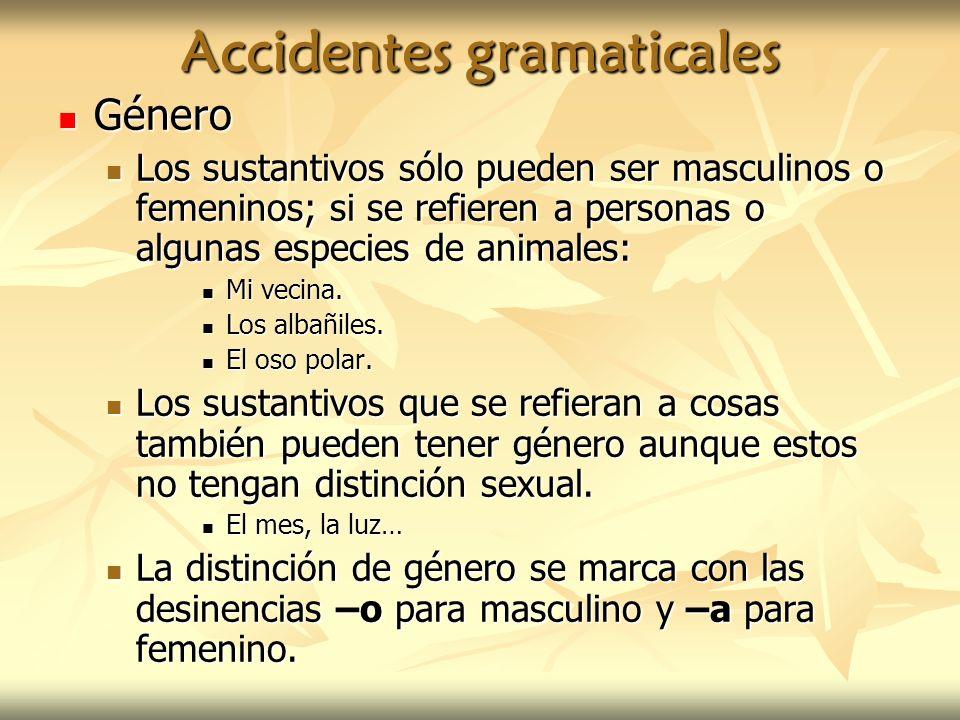 Accidentes gramaticales Género Género Los sustantivos sólo pueden ser masculinos o femeninos; si se refieren a personas o algunas especies de animales