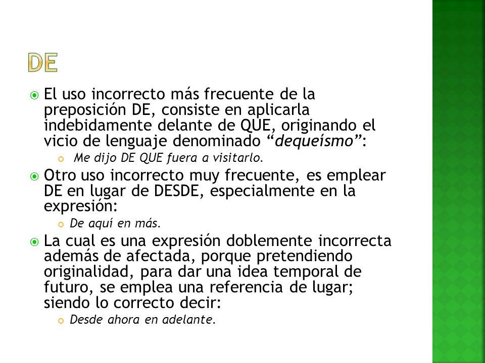 El uso incorrecto más frecuente de la preposición DE, consiste en aplicarla indebidamente delante de QUE, originando el vicio de lenguaje denominado d
