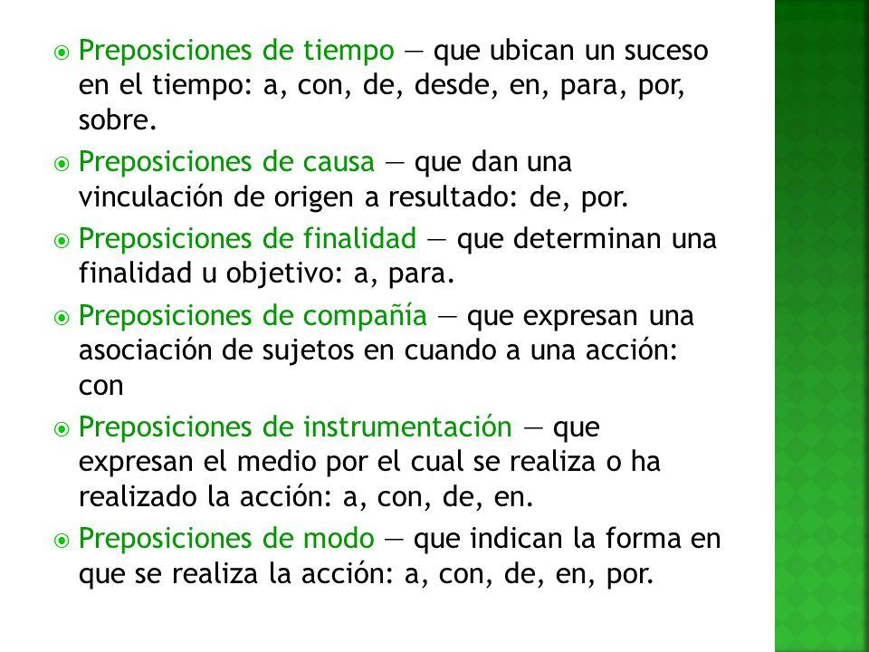 Preposiciones de tiempo que ubican un suceso en el tiempo: a, con, de, desde, en, para, por, sobre. Preposiciones de causa que dan una vinculación de
