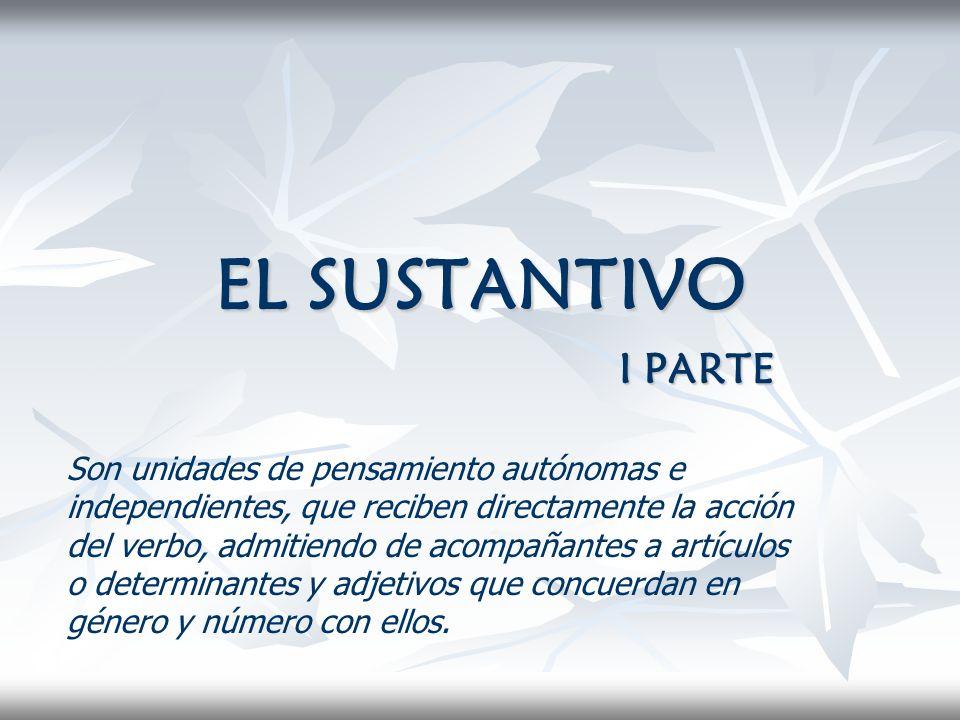 EL SUSTANTIVO I PARTE Son unidades de pensamiento autónomas e independientes, que reciben directamente la acción del verbo, admitiendo de acompañantes