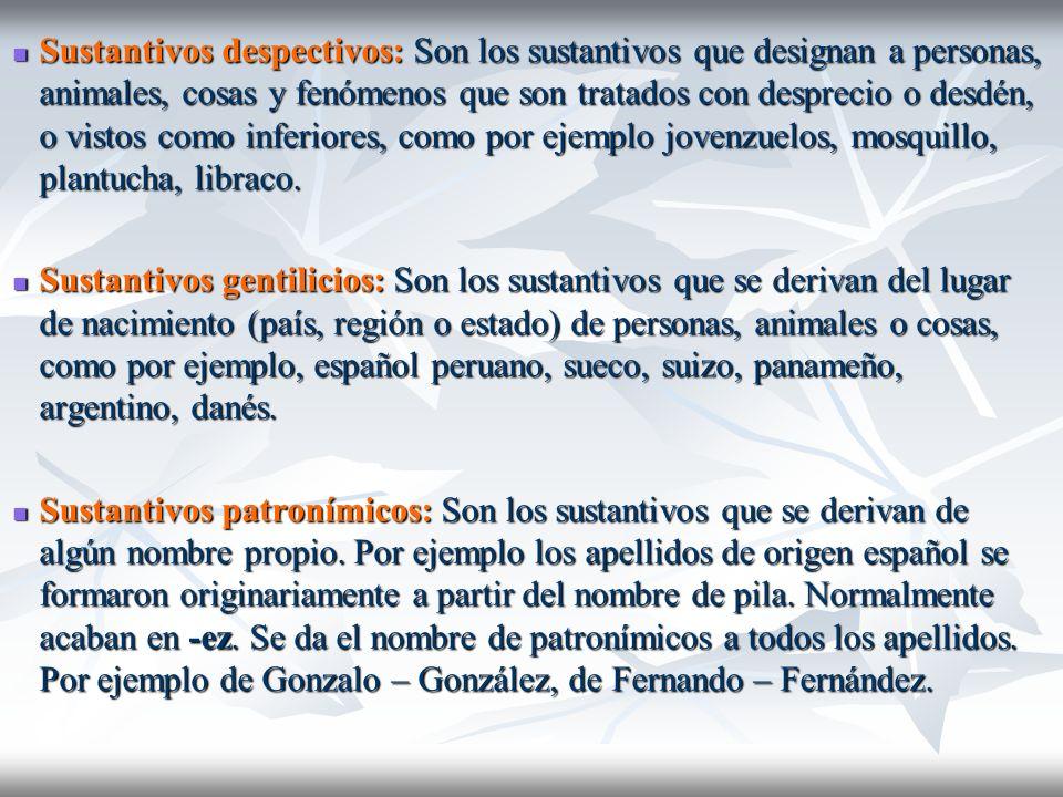 Sustantivos despectivos: Son los sustantivos que designan a personas, animales, cosas y fenómenos que son tratados con desprecio o desdén, o vistos co