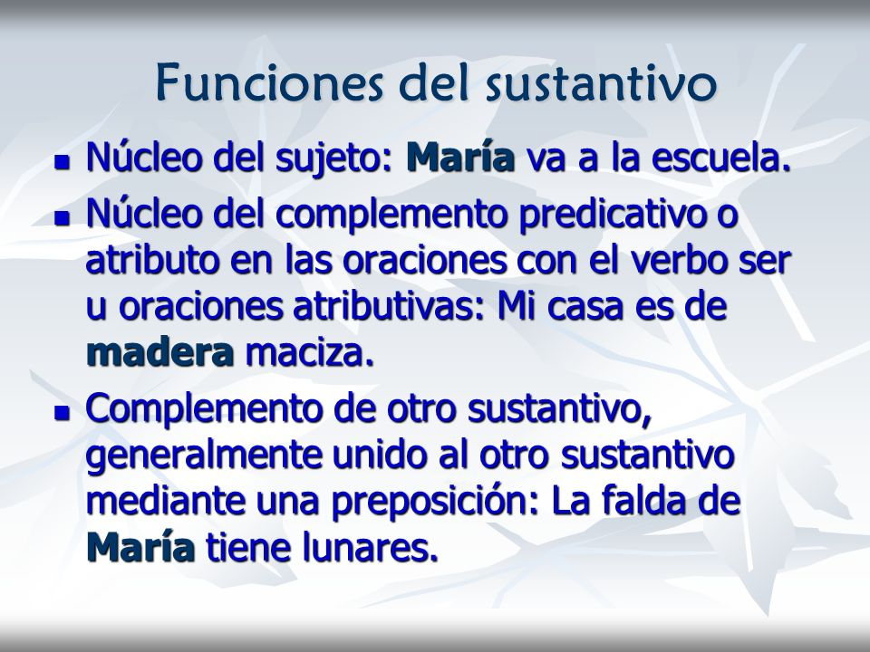 Funciones del sustantivo Núcleo del sujeto: María va a la escuela. Núcleo del sujeto: María va a la escuela. Núcleo del complemento predicativo o atri