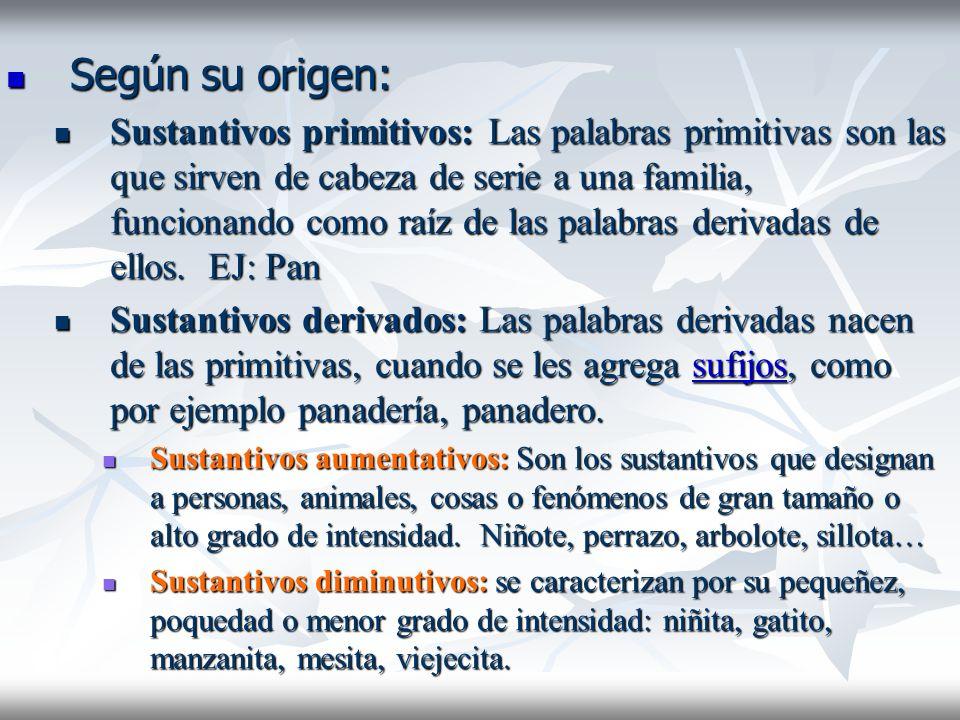 Según su origen: Según su origen: Sustantivos primitivos: Las palabras primitivas son las que sirven de cabeza de serie a una familia, funcionando com