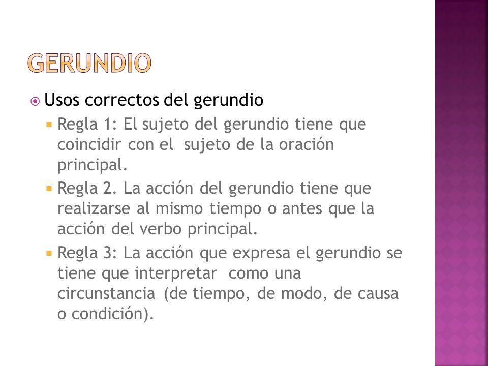 Usos correctos del gerundio Regla 1: El sujeto del gerundio tiene que coincidir con el sujeto de la oración principal. Regla 2. La acción del gerundio