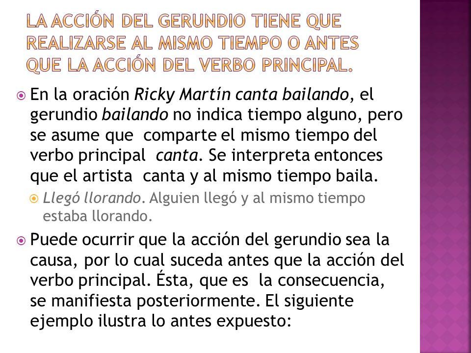 En la oración Ricky Martín canta bailando, el gerundio bailando no indica tiempo alguno, pero se asume que comparte el mismo tiempo del verbo principa