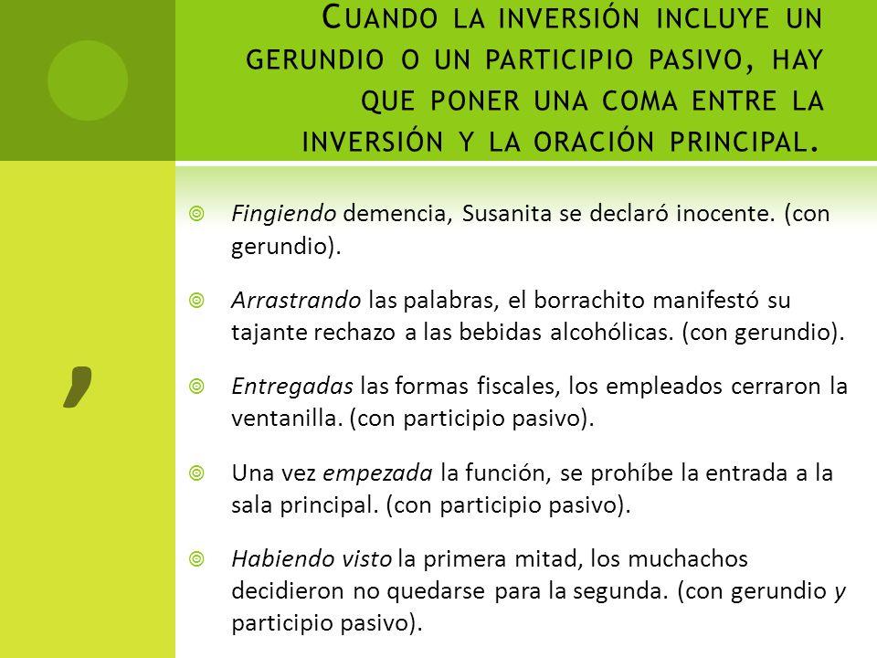 C UANDO LA INVERSIÓN INCLUYE UN GERUNDIO O UN PARTICIPIO PASIVO, HAY QUE PONER UNA COMA ENTRE LA INVERSIÓN Y LA ORACIÓN PRINCIPAL. Fingiendo demencia,