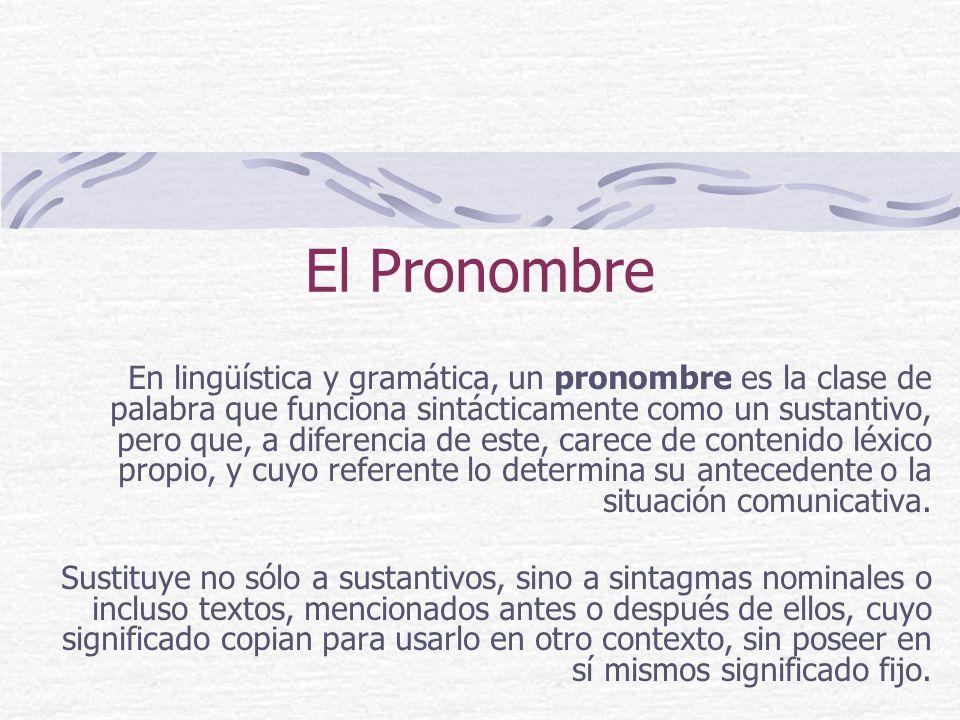 El Pronombre En lingüística y gramática, un pronombre es la clase de palabra que funciona sintácticamente como un sustantivo, pero que, a diferencia d