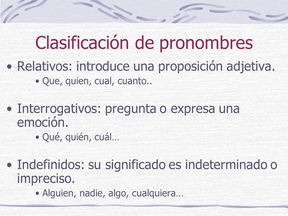 Clasificación de pronombres Relativos: introduce una proposición adjetiva. Que, quien, cual, cuanto.. Interrogativos: pregunta o expresa una emoción.