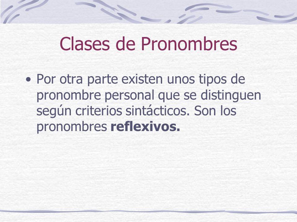 Clases de Pronombres Por otra parte existen unos tipos de pronombre personal que se distinguen según criterios sintácticos. Son los pronombres reflexi