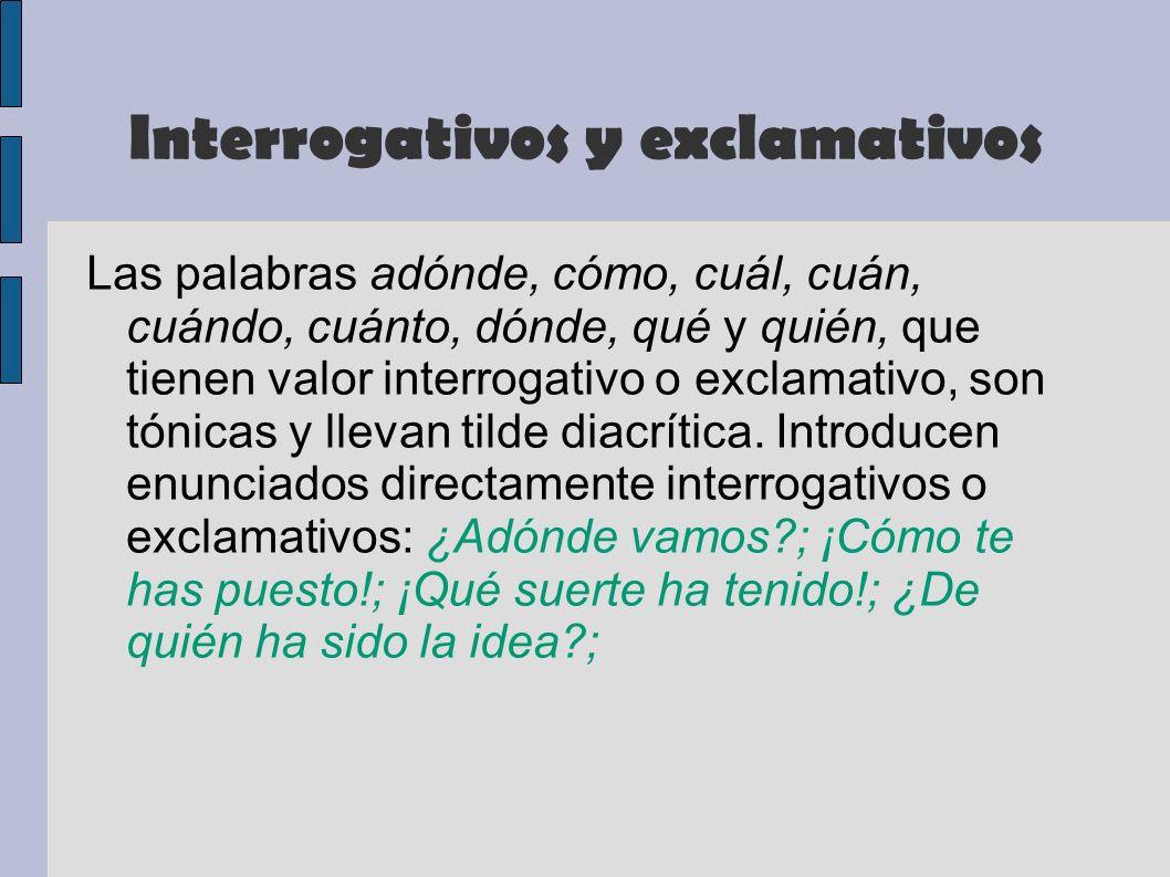 Interrogativos y exclamativos Las palabras adónde, cómo, cuál, cuán, cuándo, cuánto, dónde, qué y quién, que tienen valor interrogativo o exclamativo,