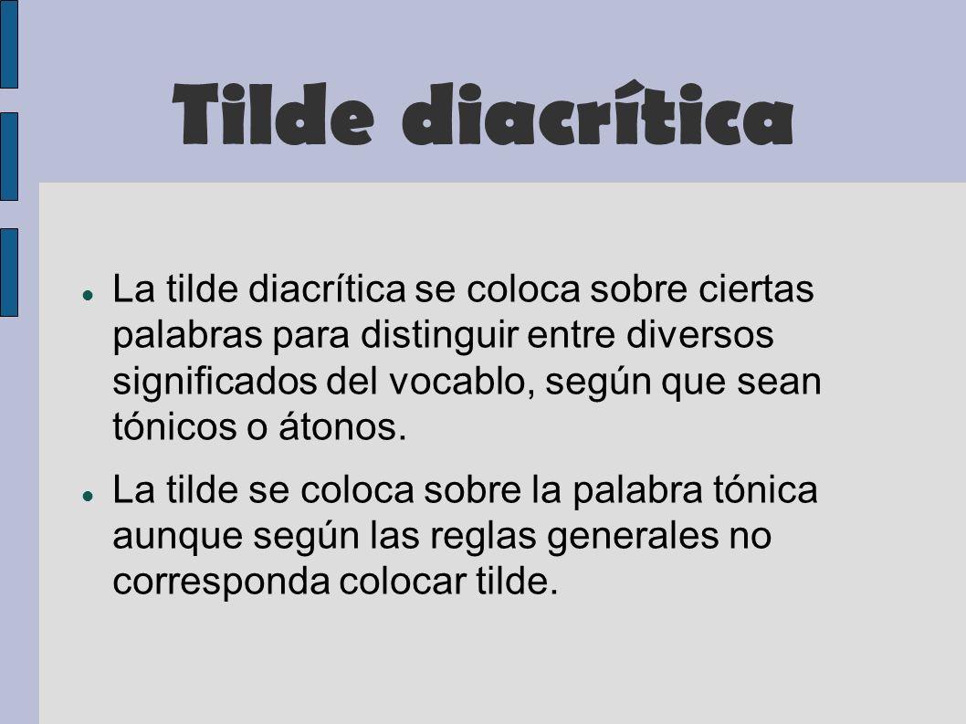 Tilde diacrítica La tilde diacrítica se coloca sobre ciertas palabras para distinguir entre diversos significados del vocablo, según que sean tónicos