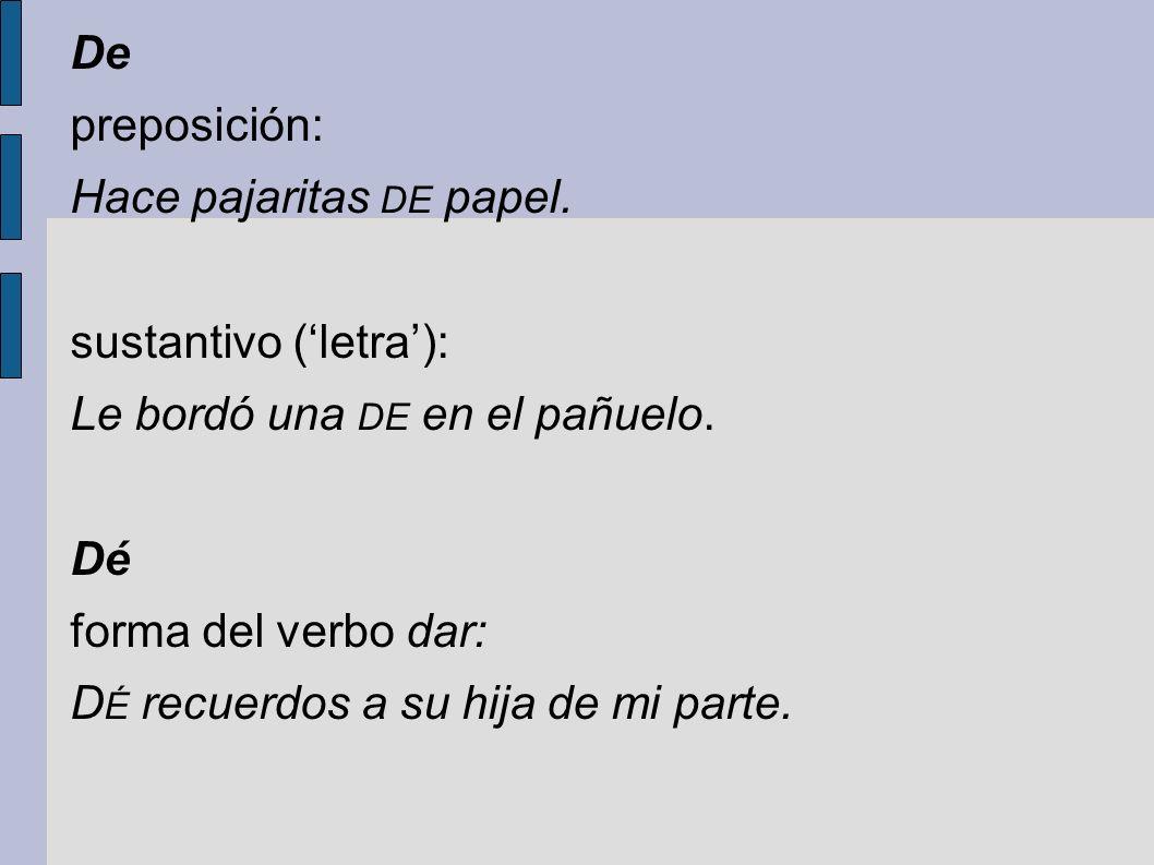 De preposición: Hace pajaritas DE papel. sustantivo (letra): Le bordó una DE en el pañuelo. Dé forma del verbo dar: D É recuerdos a su hija de mi part