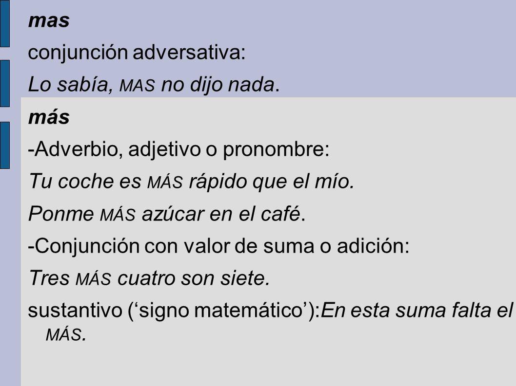 mas conjunción adversativa: Lo sabía, MAS no dijo nada. más -Adverbio, adjetivo o pronombre: Tu coche es MÁS rápido que el mío. Ponme MÁS azúcar en el