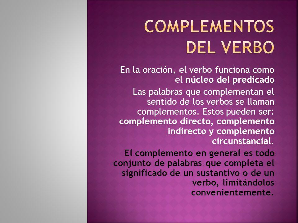 En la oración, el verbo funciona como el núcleo del predicado Las palabras que complementan el sentido de los verbos se llaman complementos. Estos pue
