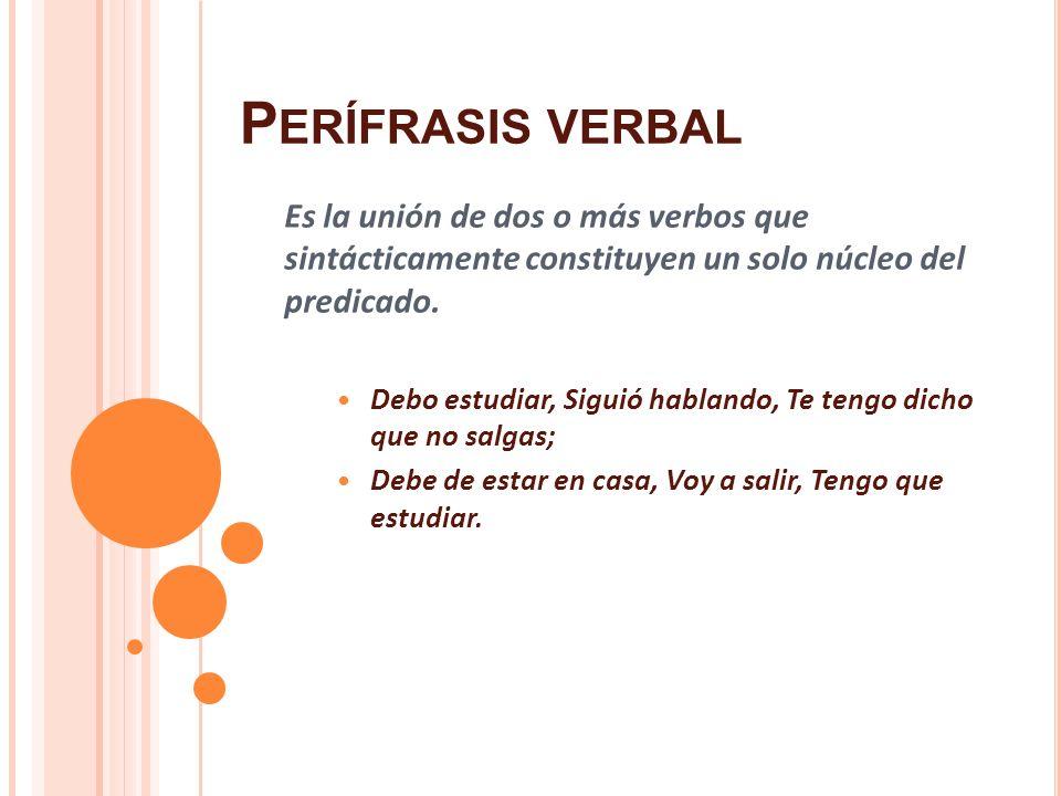 P ERÍFRASIS VERBAL Es la unión de dos o más verbos que sintácticamente constituyen un solo núcleo del predicado. Debo estudiar, Siguió hablando, Te te