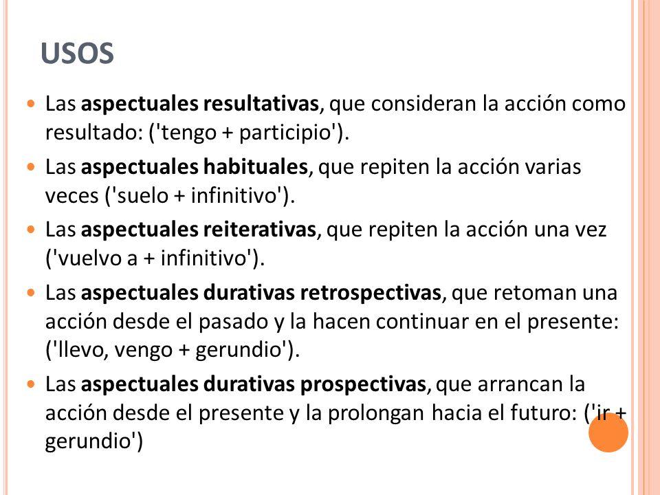 USOS Las aspectuales resultativas, que consideran la acción como resultado: ('tengo + participio'). Las aspectuales habituales, que repiten la acción