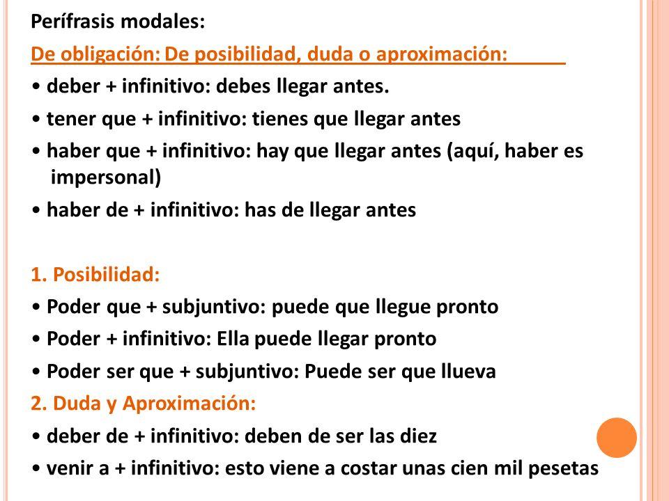 Perífrasis modales: De obligación:De posibilidad, duda o aproximación: deber + infinitivo: debes llegar antes. tener que + infinitivo: tienes que lleg