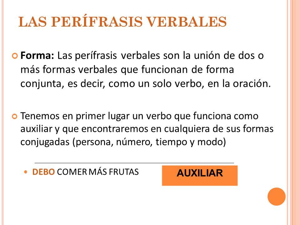 LAS PERÍFRASIS VERBALES Forma: Las perífrasis verbales son la unión de dos o más formas verbales que funcionan de forma conjunta, es decir, como un so