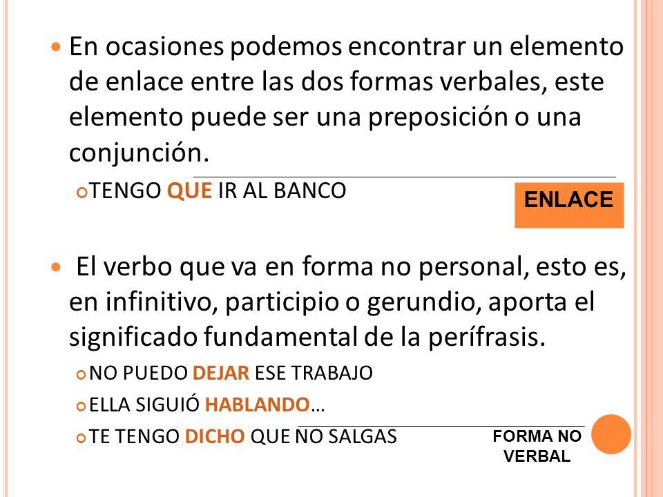 En ocasiones podemos encontrar un elemento de enlace entre las dos formas verbales, este elemento puede ser una preposición o una conjunción. TENGO QU