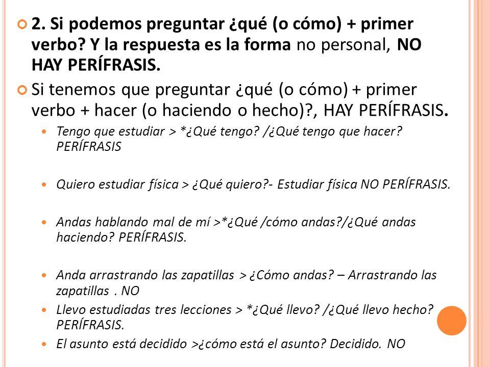 2. Si podemos preguntar ¿qué (o cómo) + primer verbo? Y la respuesta es la forma no personal, NO HAY PERÍFRASIS. Si tenemos que preguntar ¿qué (o cómo