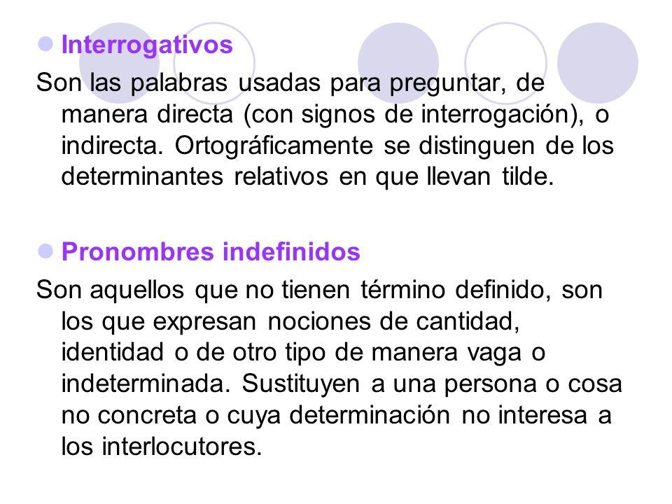 Interrogativos Son las palabras usadas para preguntar, de manera directa (con signos de interrogación), o indirecta. Ortográficamente se distinguen de