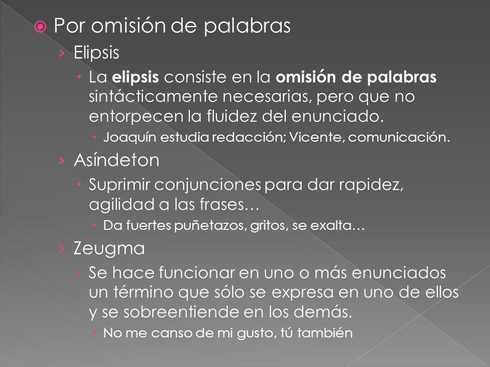 Por omisión de palabras Elipsis La elipsis consiste en la omisión de palabras sintácticamente necesarias, pero que no entorpecen la fluidez del enunci