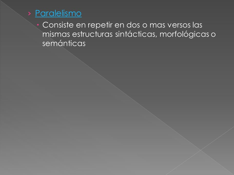 Paralelismo Consiste en repetir en dos o mas versos las mismas estructuras sintácticas, morfológicas o semánticas