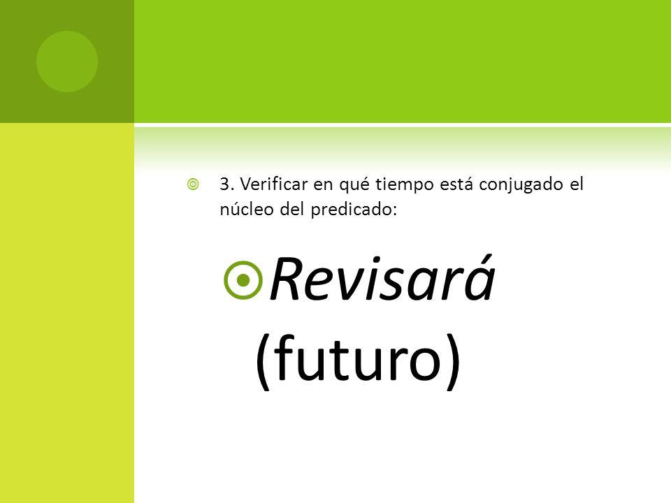3. Verificar en qué tiempo está conjugado el núcleo del predicado: Revisará (futuro)