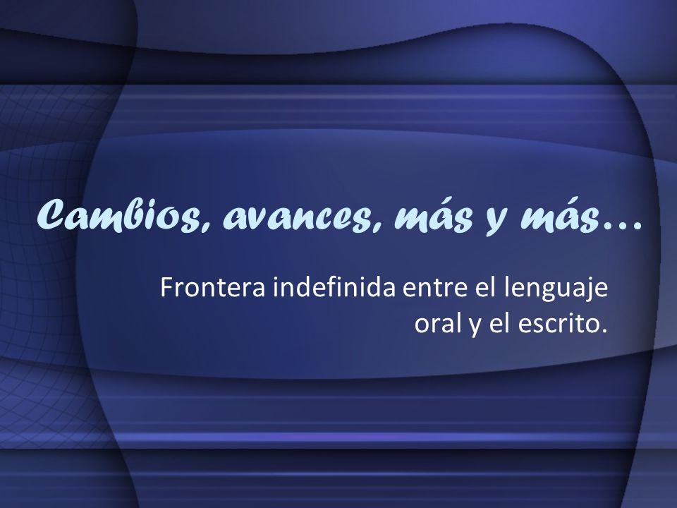 Cambios, avances, más y más… Frontera indefinida entre el lenguaje oral y el escrito.