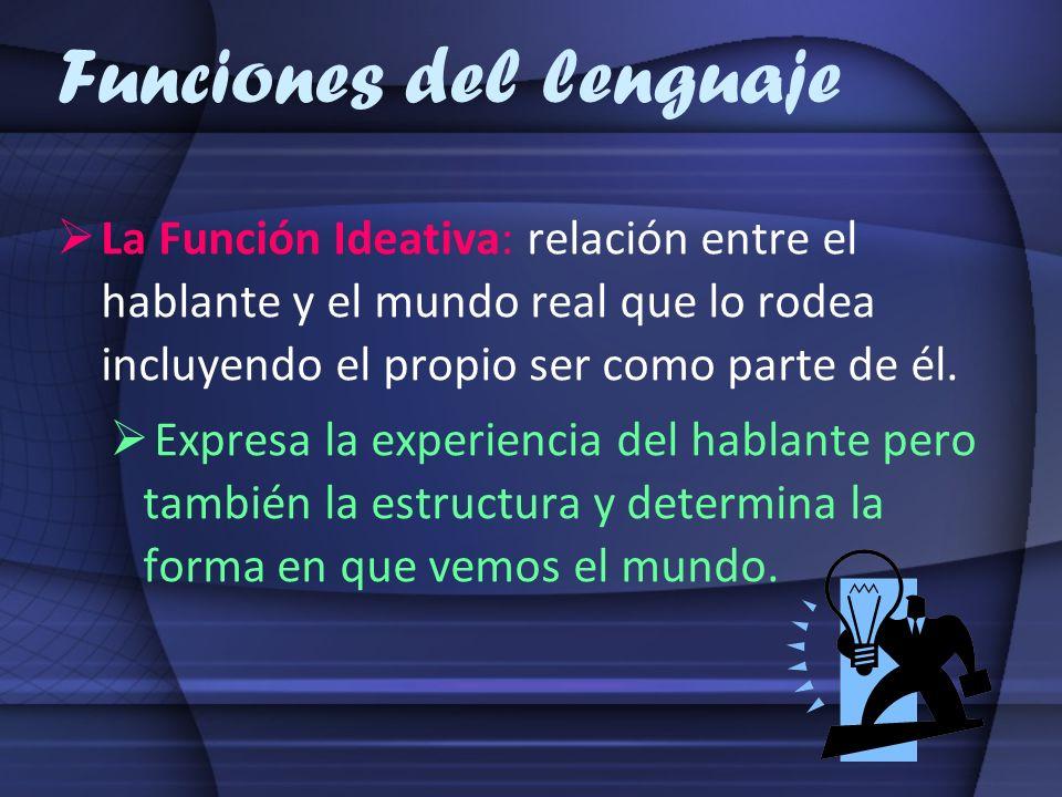Funciones del lenguaje La Función Ideativa: relación entre el hablante y el mundo real que lo rodea incluyendo el propio ser como parte de él. Expresa