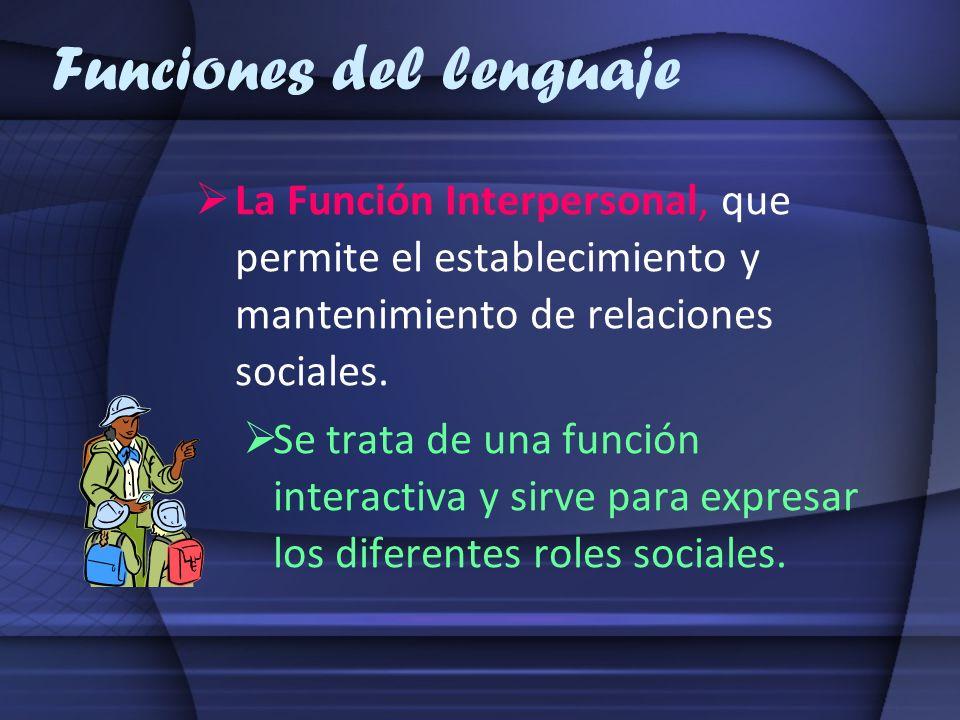 Funciones del lenguaje La Función Interpersonal, que permite el establecimiento y mantenimiento de relaciones sociales. Se trata de una función intera