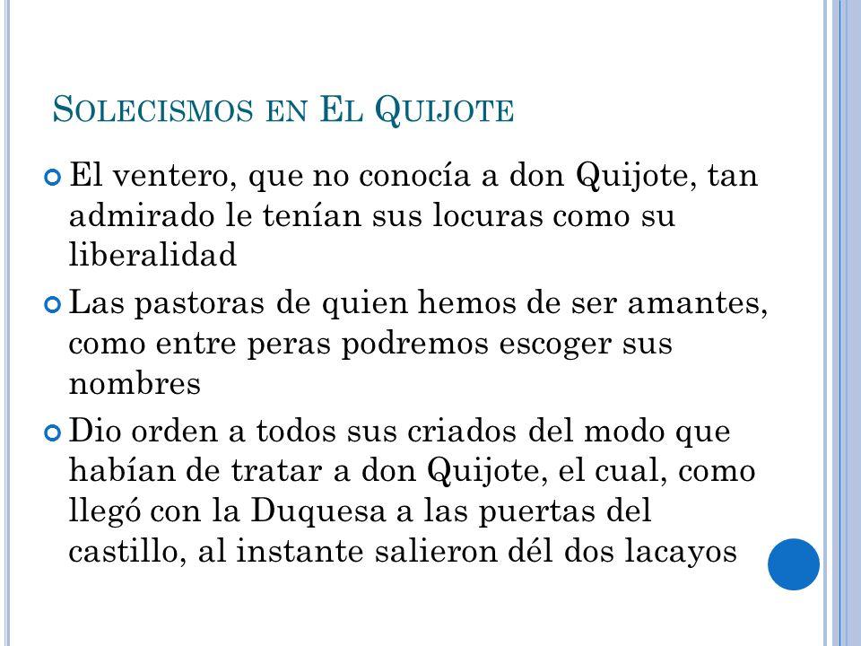 S OLECISMOS EN E L Q UIJOTE El ventero, que no conocía a don Quijote, tan admirado le tenían sus locuras como su liberalidad Las pastoras de quien hem